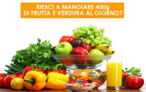 Riesci a mangiare 400gr di  frutta e verdura al giorno?